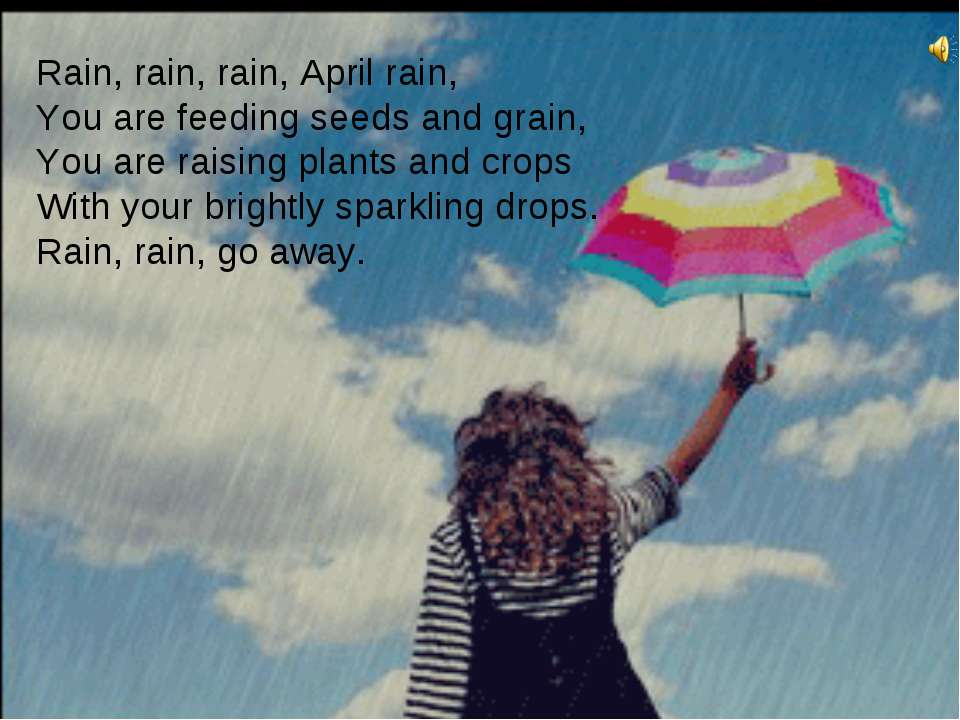 Rain, rain, rain, April rain, You are feeding seeds and grain, You are raisin...
