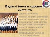 Видатні імена в хоровому мистецтві Урок№10 в 6 класі Основні поняття: різнови...