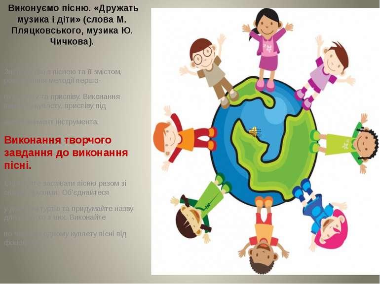 Виконуємо пісню. «Дружать музика і діти» (слова М. Пляцковського, музика Ю. Ч...