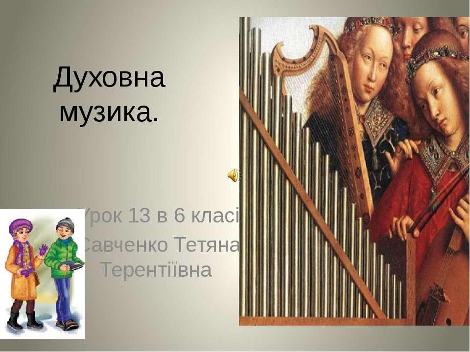 Духовна музика. Урок 13 в 6 класі Савченко Тетяна Терентіївна