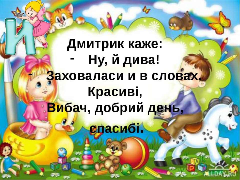 Дмитрик каже: Ну, й дива! Заховаласи и в словах. Красиві, Вибач, добрий день,...