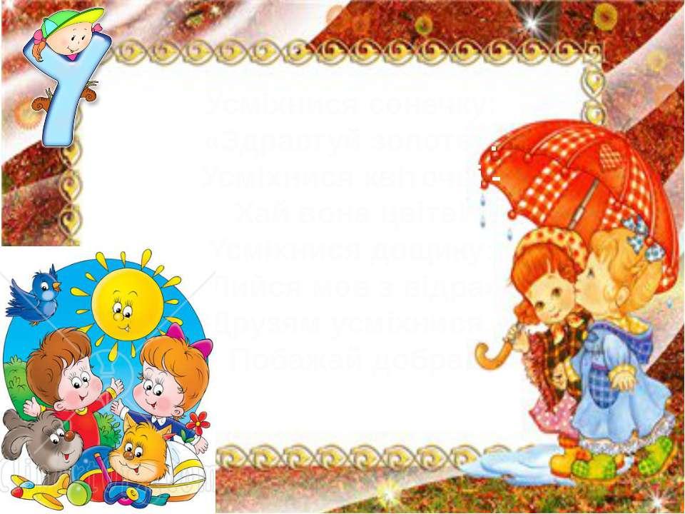Усміхнися сонечку: «Здрастуй золоте». Усміхнися квіточці - Хай вона цвіте! Ус...