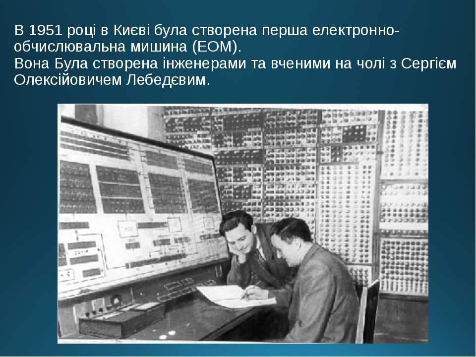 В 1951 році в Києві була створена перша електронно-обчислювальна мишина (ЕОМ)...