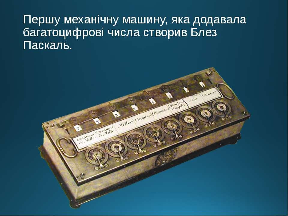 Першу механічну машину, яка додавала багатоцифрові числа створив Блез Паскаль.