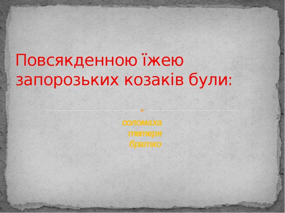 Повсякденною їжею запорозьких козаків були: соломаха тетеря братко