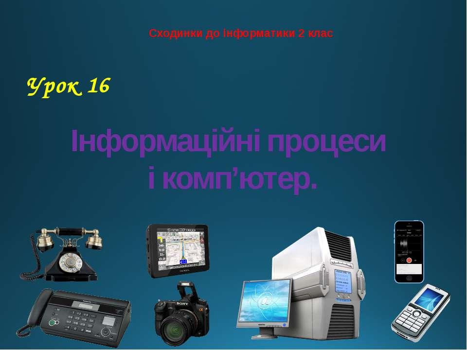Інформаційні процеси і комп'ютер. Сходинки до інформатики 2 клас Урок 16