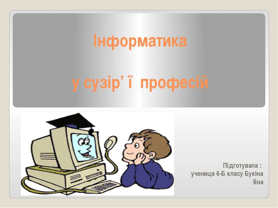 Інформатика у сузір' ї професій Підготувала : учениця 6-Б класу Букіна Яна