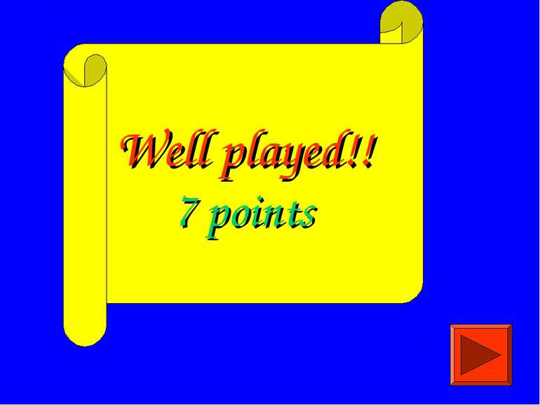 Well played!! 7 points