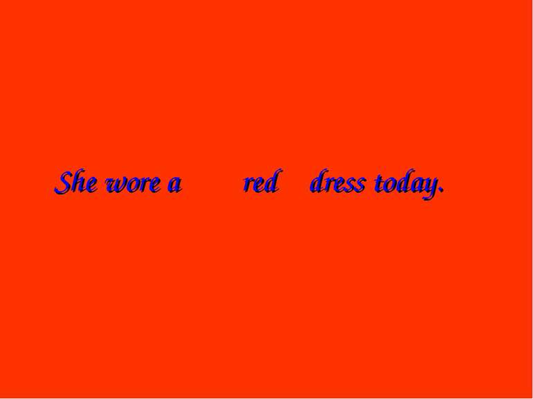 She wore a dress today. red