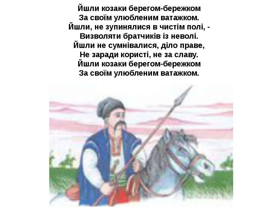 Йшли козаки берегом-бережком За своїм улюбленим ватажком. Йшли, не зупинялися...