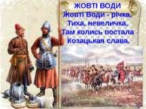 ЖОВТІ ВОДИ Жовті Води - річка, Тиха, невеличка, Там колись постала Козацькая ...
