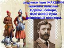 художник Іван ЇЖАКЕВИЧ Їжакевич малював Церкви і собори, Щоб осяяні були Дніп...