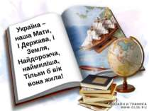 Україна – наша Мати, І Держава, і Земля, Найдорожча, наймиліша, Тільки б вік ...