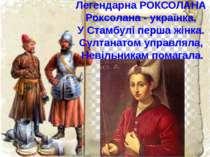 Легендарна РОКСОЛАНА Роксолана - українка, У Стамбулі перша жінка. Султанатом...