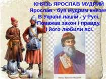 КНЯЗЬ ЯРОСЛАВ МУДРИЙ Ярослав - був мудрим князем В Україні нашій - у Русі, По...
