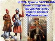 КНЯЗЬ Данило ГАЛИЦЬКИЙ Галич - горде місто, Там Данило-князь Ворогів поганих ...