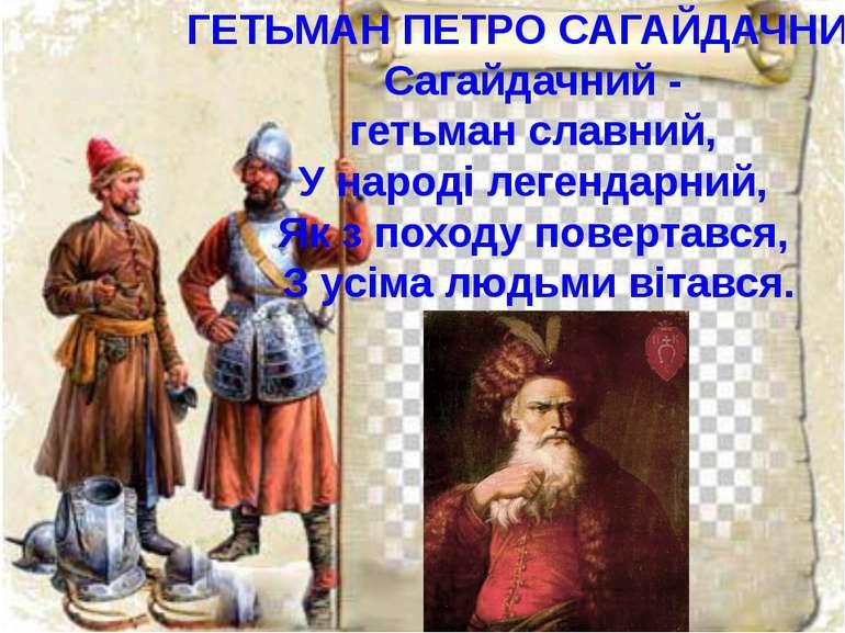 ГЕТЬМАН ПЕТРО САГАЙДАЧНИЙ Сагайдачний - гетьман славний, У народі легендарний...
