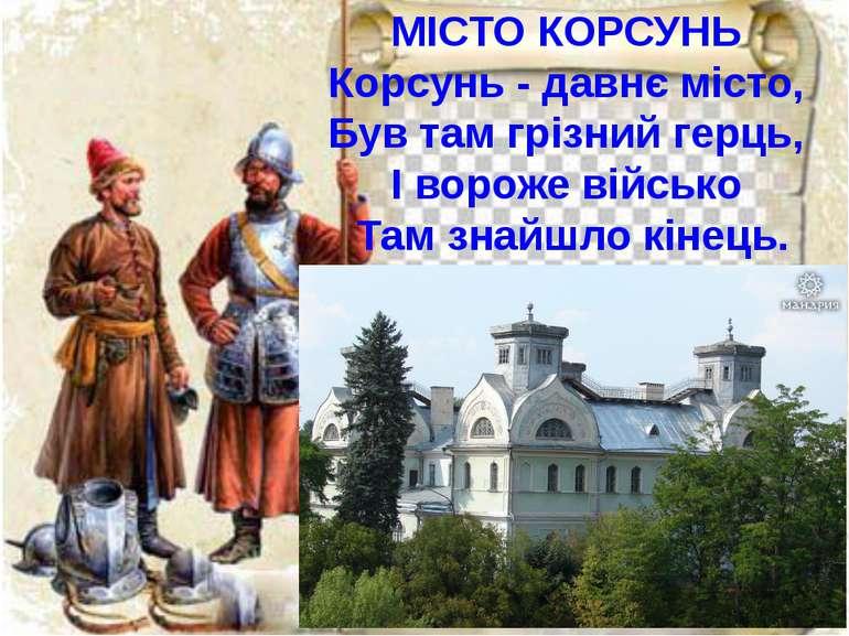 МІСТО КОРСУНЬ Корсунь - давнє місто, Був там грізний герць, І вороже військо ...