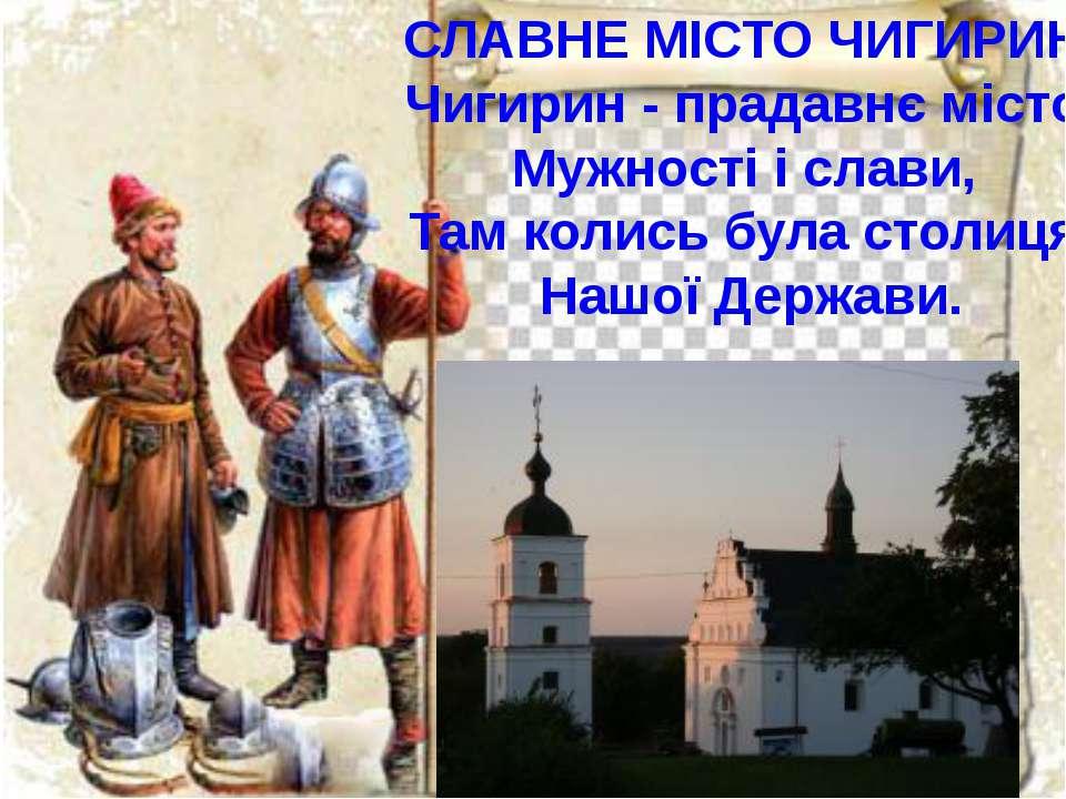 СЛАВНЕ МІСТО ЧИГИРИН Чигирин - прадавнє місто Мужності і слави, Там колись бу...
