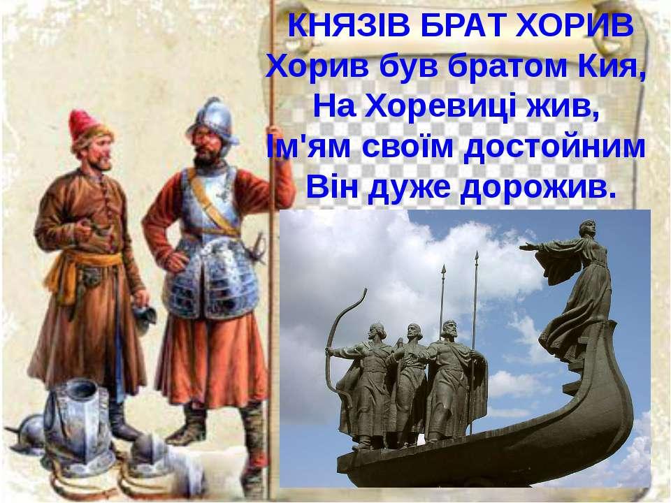 КНЯЗІВ БРАТ ХОРИВ Хорив був братом Кия, На Хоревиці жив, Ім'ям своїм достойни...
