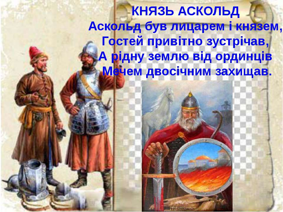 КНЯЗЬ АСКОЛЬД Аскольд був лицарем і князем, Гостей привітно зустрічав, А рідн...