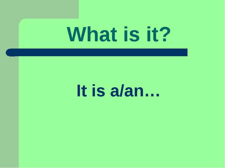 What is it? It is a/an…