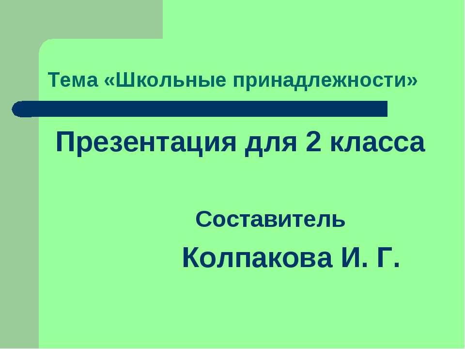 Тема «Школьные принадлежности» Презентация для 2 класса Составитель Колпакова...