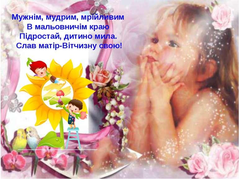 Мужнім, мудрим, мрійливим В мальовничім краю Підростай, дитино мила. Слав мат...