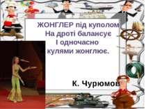 К. Чурюмов ЖОНГЛЕР під куполом На дроті балансує І одночасно кулями жонглює.