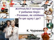 К. Чурюмов ЖУРНАЛІСТ інтерв'ю У рибалки бере: - Розкажи, як спіймав Ти цю щук...