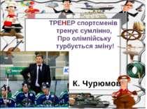 К. Чурюмов ТРЕНЕР спортсменів тренує сумлінно, Про олімпійську турбується зміну!