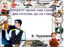 К. Чурюмов ОФІЦІАНТ приніс нам страви - Два тістечка, ще сік і каву.