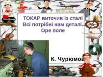 К. Чурюмов ТОКАР виточив із сталі Всі потрібні нам деталі. Оре поле