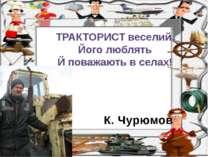 К. Чурюмов ТРАКТОРИСТ веселий. Його люблять Й поважають в селах!