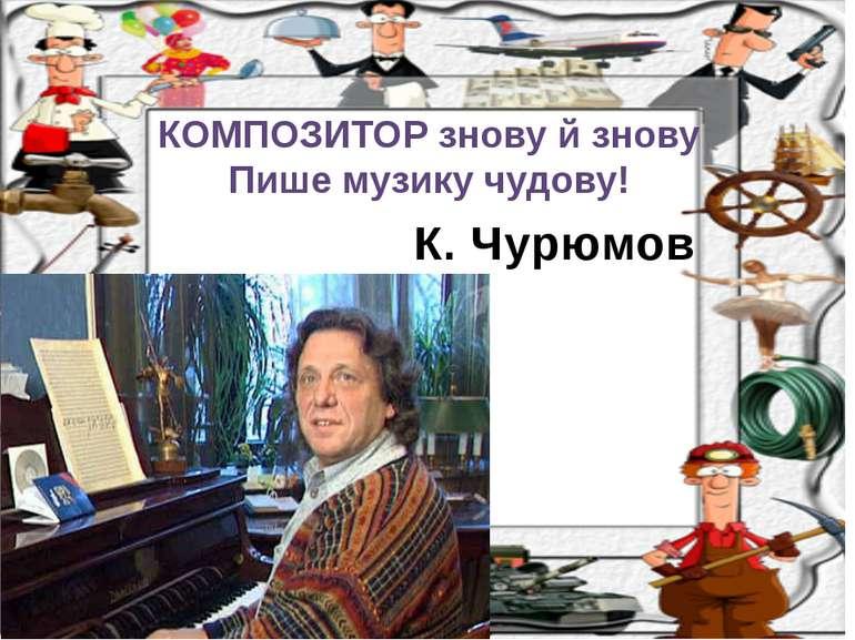 К. Чурюмов КОМПОЗИТОР знову й знову Пише музику чудову!