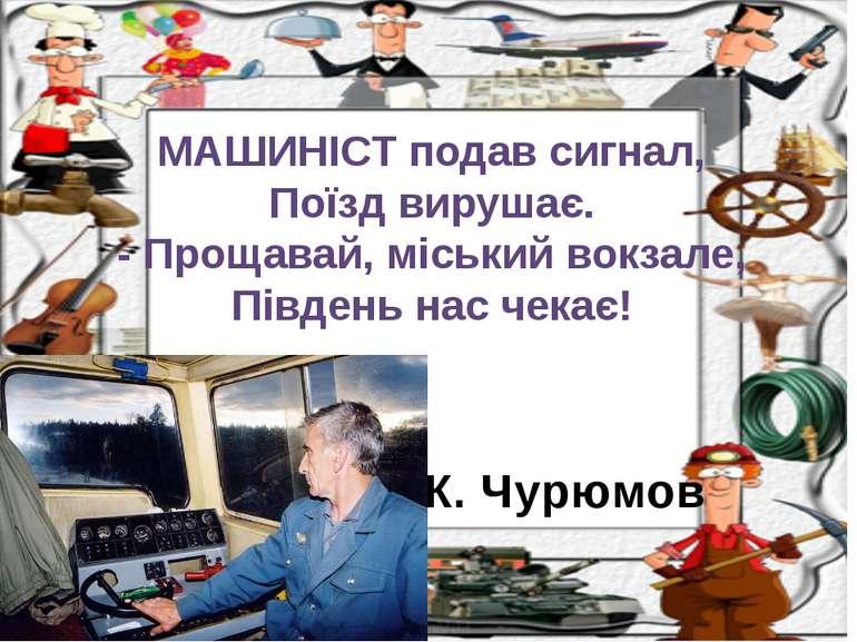 К. Чурюмов МАШИНІСТ подав сигнал, Поїзд вирушає. - Прощавай, міський вокзале,...