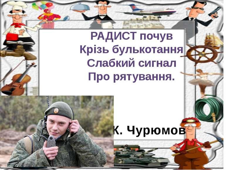 К. Чурюмов РАДИСТ почув Крізь булькотання Слабкий сигнал Про рятування.
