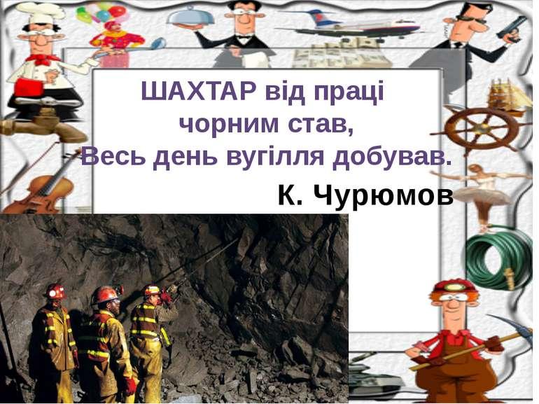 К. Чурюмов ШАХТАР від праці чорним став, Весь день вугілля добував.