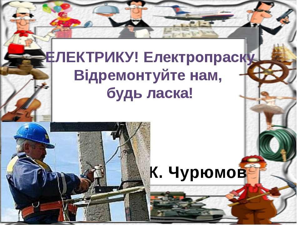 К. Чурюмов ЕЛЕКТРИКУ! Електропраску Відремонтуйте нам, будь ласка!