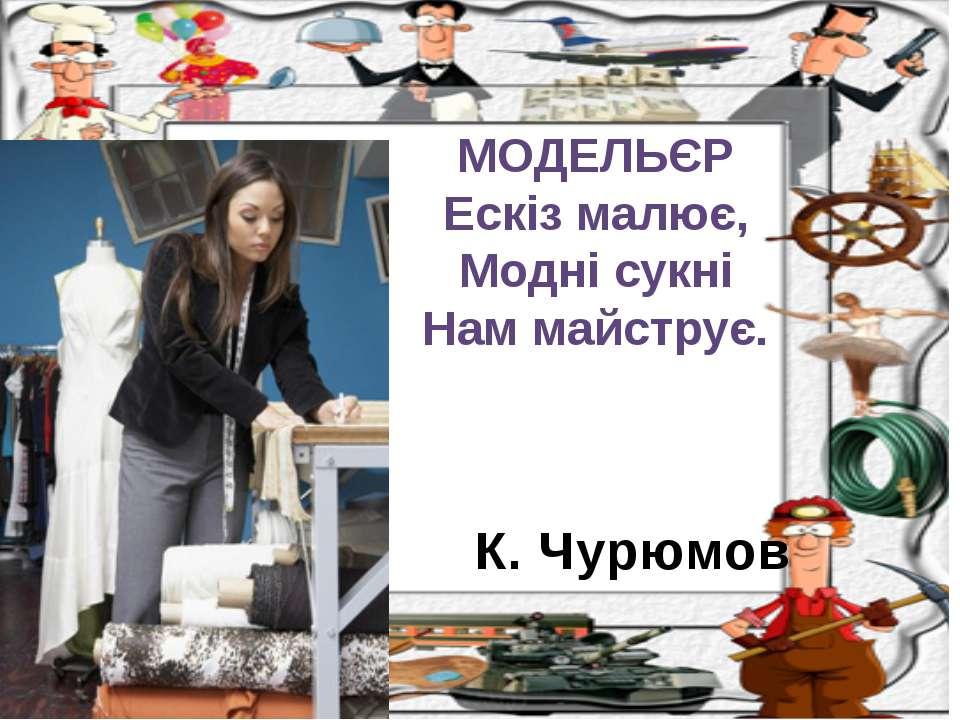 К. Чурюмов МОДЕЛЬЄР Ескіз малює, Модні сукні Нам майструє.