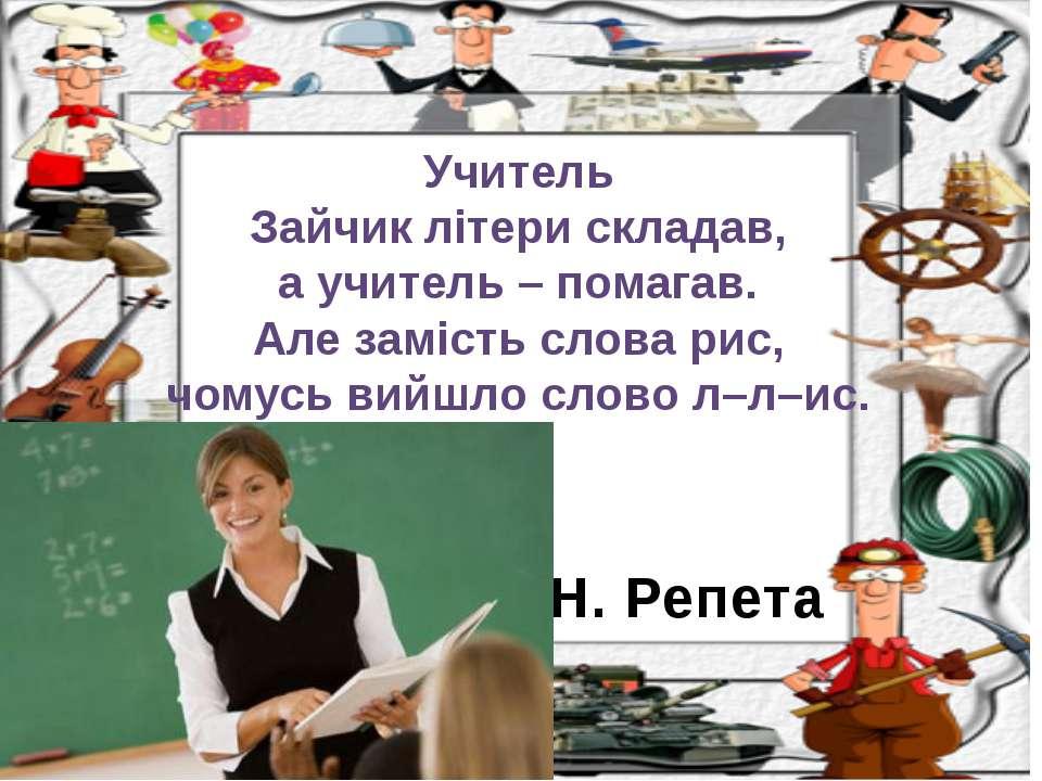 Н. Репета Учитель Зайчик літери складав, а учитель – помагав. Але замість сло...