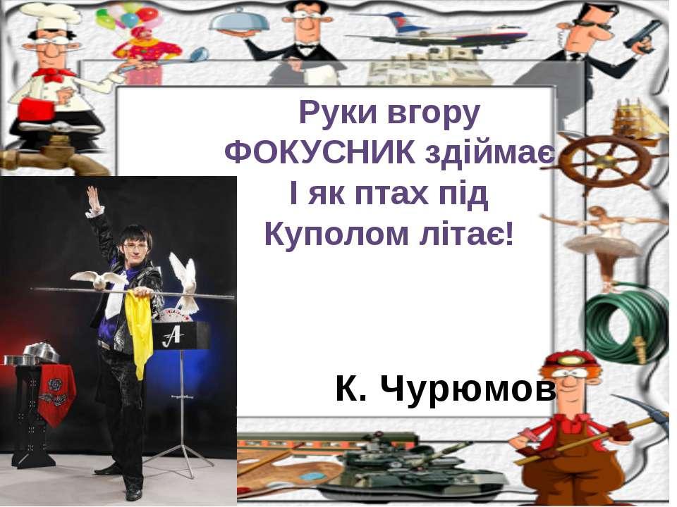 К. Чурюмов Руки вгору ФОКУСНИК здіймає І як птах під Куполом літає!