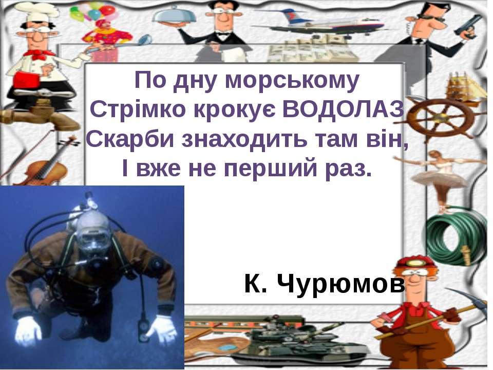 К. Чурюмов По дну морському Стрімко крокує ВОДОЛАЗ Скарби знаходить там він, ...