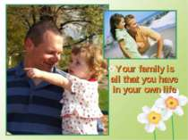 Your family is all that you have in your own life