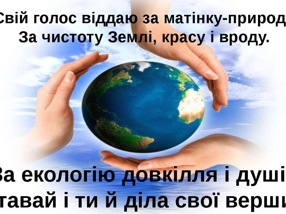 Свій голос віддаю за матінку-природу За чистоту Землі, красу і вроду. За екол...