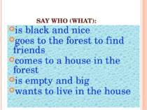 SAY WHO (WHAT): is black and nice goes to the forest to find friends comes to...