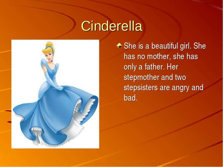Cinderella She is a beautiful girl. She has no mother, she has only a father....