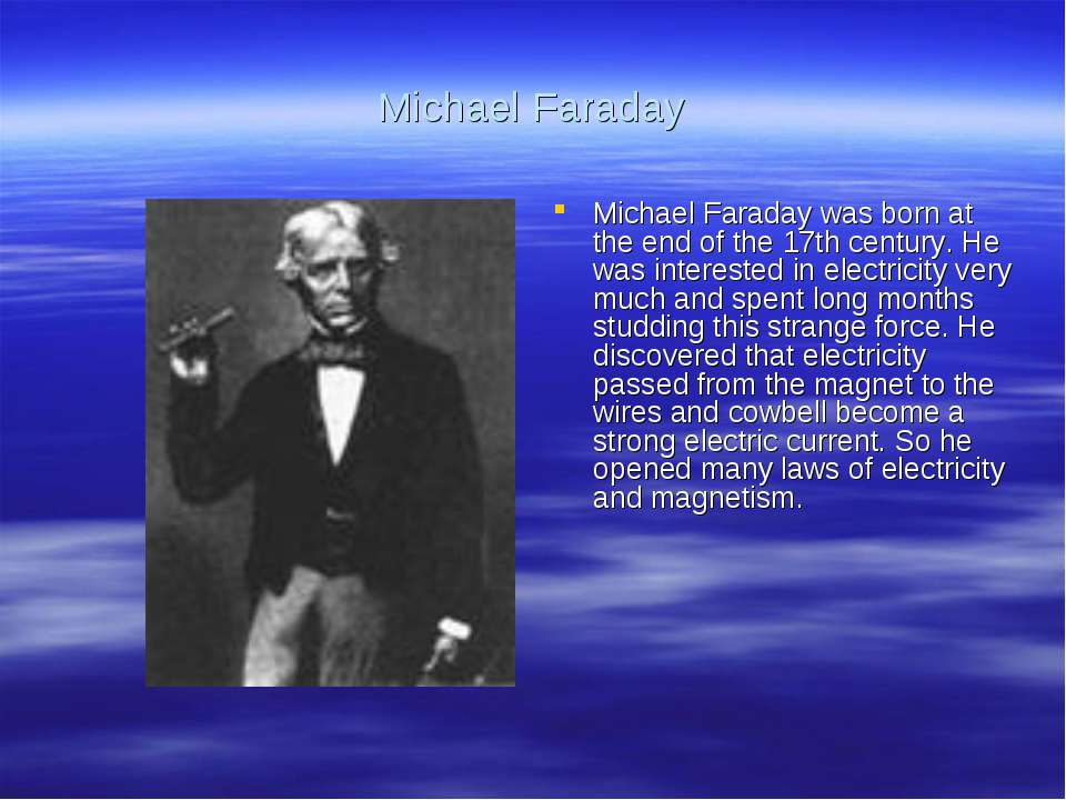 Michael Faraday Michael Faraday was born at the end of the 17th century. He w...