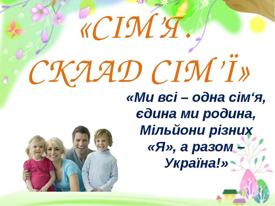 «СІМ'Я. СКЛАД СІМ'Ї» «Ми всі – одна сім'я, єдина ми родина, Мільйони різних «...