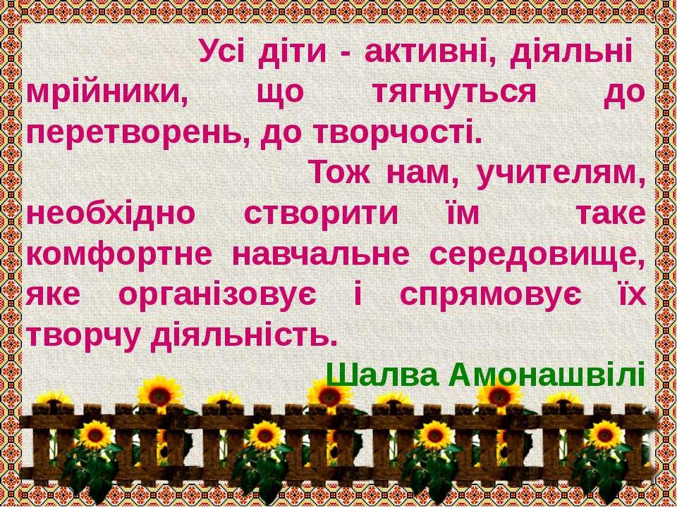 Усі діти - активні, діяльні мрійники, що тягнуться до перетворень, до творчос...